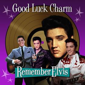 2017 Good Luck Charm – Remember Elvis